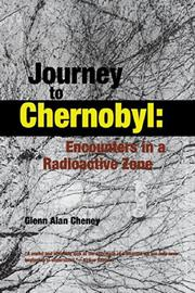 JOURNEY TO CHERNOBYL: Encounters in a Radioactive Zone by Glenn Alan Cheney