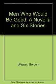 MEN WHO WOULD BE GOOD by Gordon Weaver