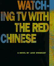 WATCHING TV WITH THE RED CHINESE by Luke Whisnant