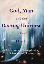GOD, MAN AND THE DANCING UNIVERSE, VOLUME I: by Jef Bartow