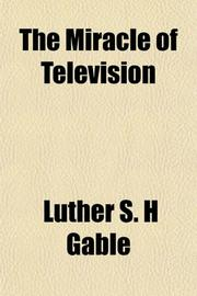 THE MIRACLE OF TELEVISION by Luther S.H. Gable