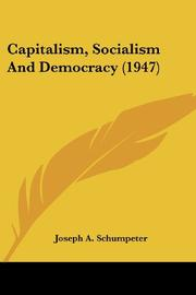 CAPITALISM, SOCIALISM, AND DEMOCRACY by Joseph A. Schumpeter
