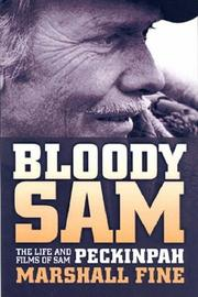 BLOODY SAM: The Life and Films of Sam Peckinpah by Marshall Fine