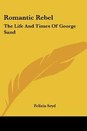 ROMANTIC REBEL: The Life and Times of George Sand by Felizia Seyd
