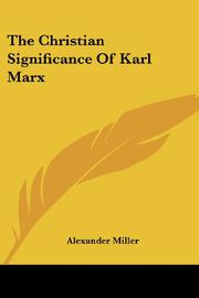 THE CHRISTIAN SIGNIFICANCE OF KARL MARX by Alexander Miller