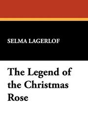 THE LEGEND OF THE CHRISTMAS ROSE by Selma Lagerlof