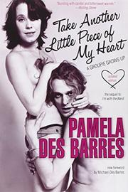 TAKE ANOTHER LITTLE PIECE OF MY HEART: A Groupie Grows Up by Pamela Des Barres