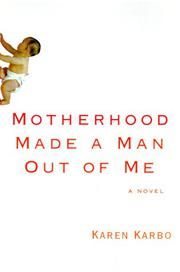 MOTHERHOOD MADE A MAN OUT OF ME by Karen Karbo