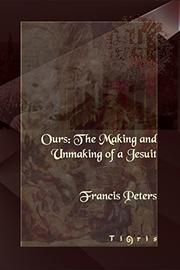 OURS: The Making and Unmaking of a Jesuit by F. E. Peters