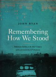 REMEMBERING HOW WE STOOD: Bohemian Dublin at the Mid-Century by John Ryan