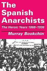 THE SPANISH ANARCHISTS: The Heroic Years, 1868-1936 by Murray Bookchin