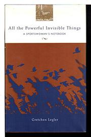 ALL THE POWERFUL INVISIBLE THINGS by Gretchen Legler