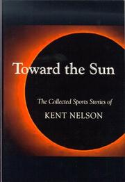 TOWARD THE SUN: The Collected Sports Stories of Kent Nelson by Kent Nelson