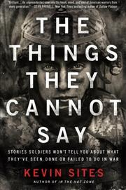 THE THINGS THEY CANNOT SAY by Kevin Sites
