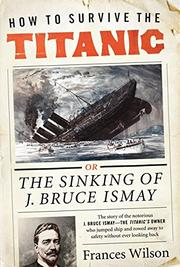 HOW TO SURVIVE THE <i>TITANIC</i> by Frances Wilson