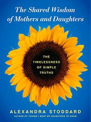 THE SHARED WISDOM OF MOTHERS AND DAUGHTERS by Alexandra Stoddard
