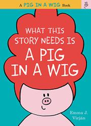WHAT THIS STORY NEEDS IS A PIG IN A WIG by Emma J. Virján