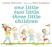 ONE LITTLE TWO LITTLE THREE LITTLE CHILDREN by Kelly DiPucchio