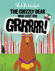 THE GRIZZLY BEAR WHO LOST HIS GRRRRR! by Rob Biddulph