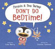 PENGUIN & TINY SHRIMP DON'T DO BEDTIME! by Cate Berry