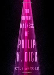 THE DIVINE MADNESS OF PHILIP K. DICK by Kyle Arnold