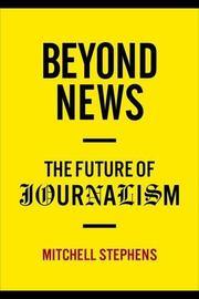 BEYOND NEWS by Mitchell Stephens