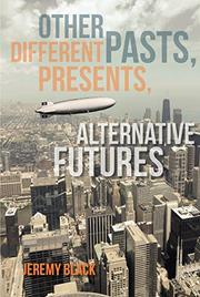 OTHER PASTS, DIFFERENT PRESENTS, ALTERNATIVE FUTURES by Jeremy Black
