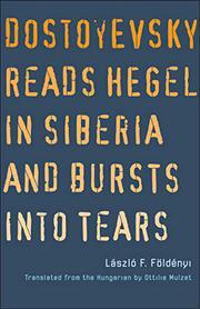DOSTOYEVSKY READS HEGEL IN SIBERIA AND BURSTS INTO TEARS by László F. Földényi