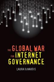 THE GLOBAL WAR FOR INTERNET GOVERNANCE by Laura DeNardis