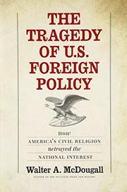 THE TRAGEDY OF U.S. FOREIGN POLICY by Walter A. McDougall