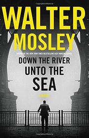 DOWN THE RIVER UNTO THE SEA by Walter Mosley