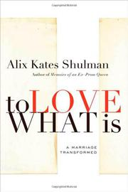 TO LOVE WHAT IS by Alix Kates Shulman
