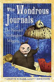 THE WONDEROUS JOURNALS OF DR. WENDELL WELLINGTON WIGGINS by Lesley M.M. Blume