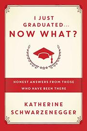 I JUST GRADUATED...NOW WHAT? by Katherine Schwarzenegger