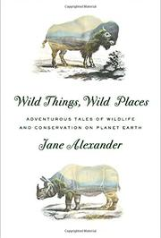 WILD THINGS, WILD PLACES by Jane Alexander