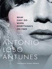 WHAT CAN I DO WHEN EVERYTHING'S ON FIRE? by António Lobo Antunes