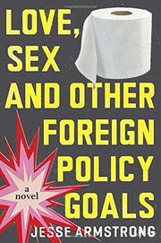 LOVE, SEX AND OTHER FOREIGN POLICY GOALS by Jesse Armstrong
