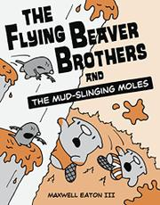 THE FLYING BEAVER BROTHERS AND THE MUD-SLINGING MOLES by Maxwell Eaton III