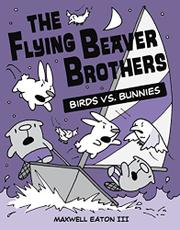 THE FLYING BEAVER BROTHERS: BIRDS VS. BUNNIES by Maxwell Eaton III