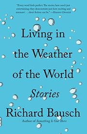 LIVING IN THE WEATHER OF THE WORLD by Richard Bausch