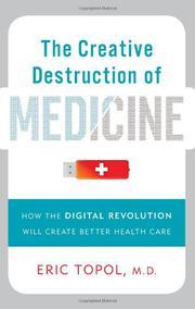 THE CREATIVE DESTRUCTION OF MEDICINE by Eric Topol