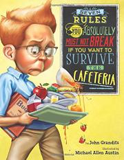 SEVEN RULES YOU ABSOLUTELY MUST NOT BREAK IF YOU WANT TO SURVIVE THE CAFETERIA by John Grandits