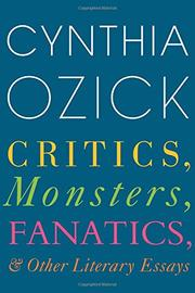 CRITICS, MONSTERS, FANATICS, AND OTHER LITERARY ESSAYS by Cynthia Ozick