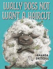 WALLY DOES NOT WANT A HAIRCUT by Amanda Driscoll