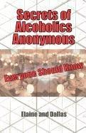 SECRETS OF ALCOHOLICS ANONYMOUS EVERYONE SHOULD KNOW by Elaine