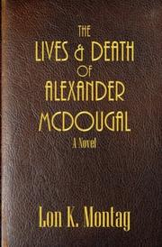 The Lives and Death of Alexander McDougal by Lon K. Montag