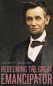 REDEEMING THE GREAT EMANCIPATOR by Allen C. Guelzo