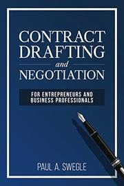 CONTRACT DRAFTING AND NEGOTIATION FOR ENTREPRENEURS AND BUSINESS PROFESSIONALS by Paul A.  Swegle