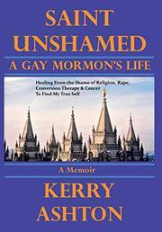 SAINT UNSHAMED: A GAY MORMON'S LIFE by Kerry  Ashton