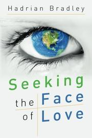 SEEKING THE FACE OF LOVE by Hadrian Bradley